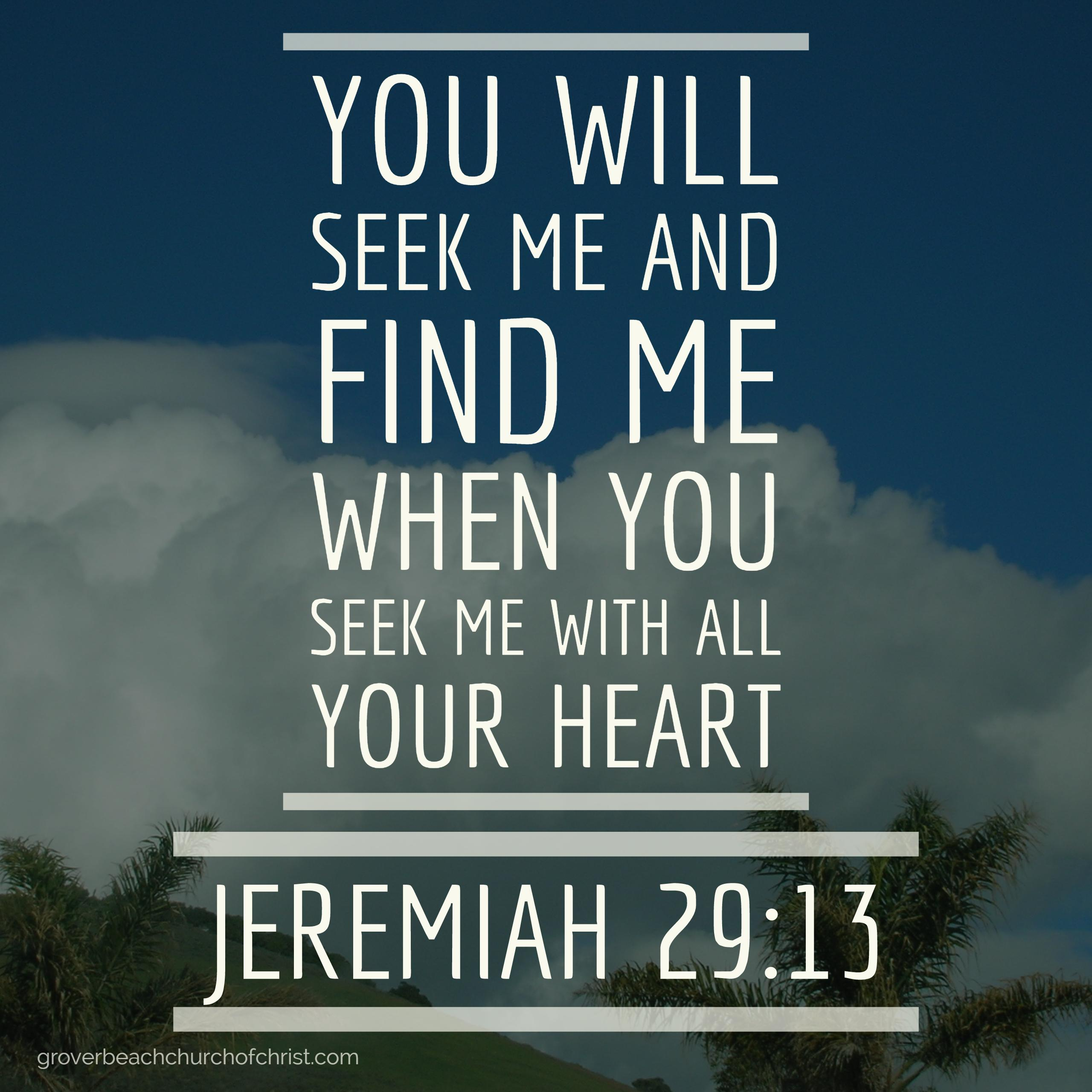 Jeremiah 29:13 You will seek me and find me when you seek me with all your heart
