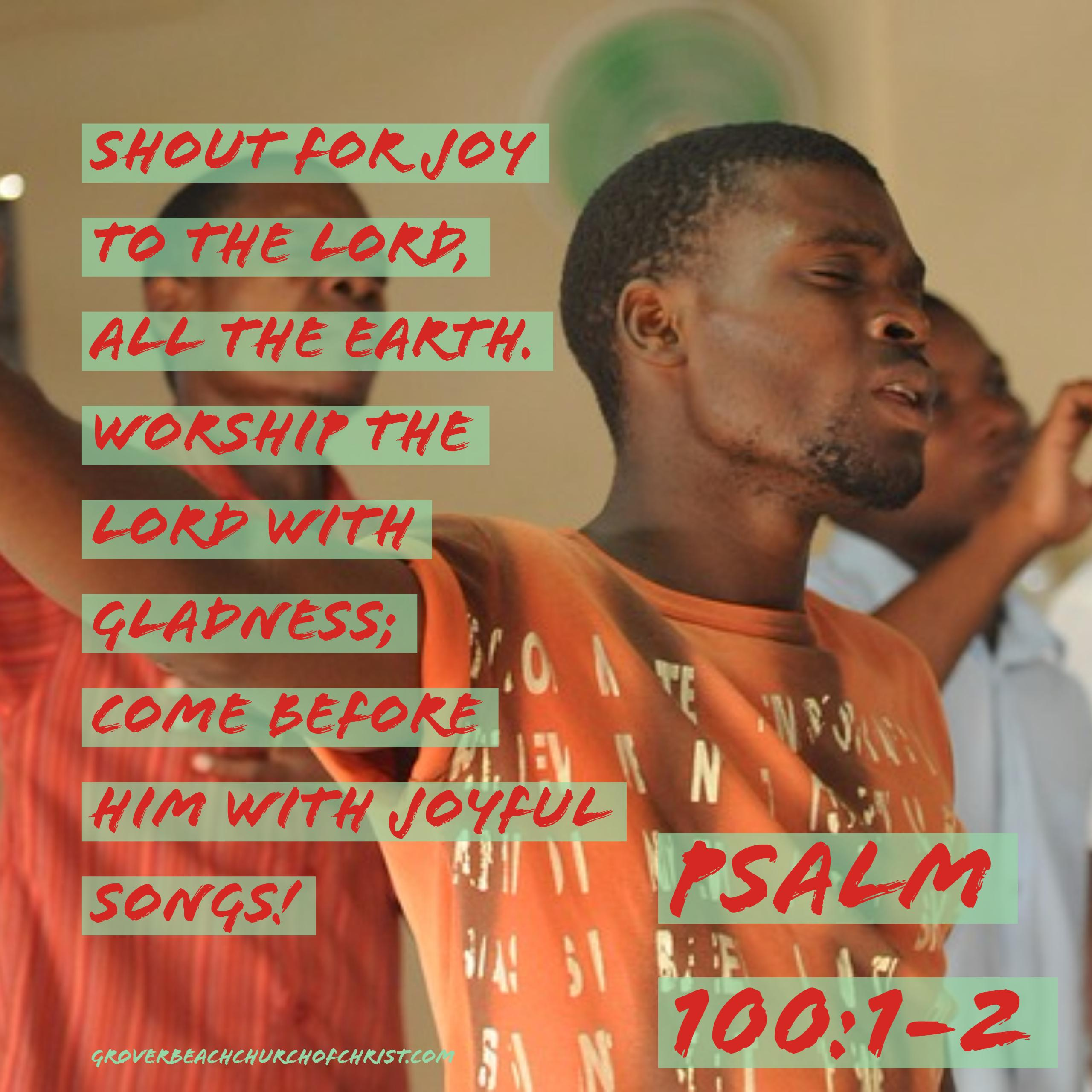 Psalm 100-1,2 Shout for joy to the Lord