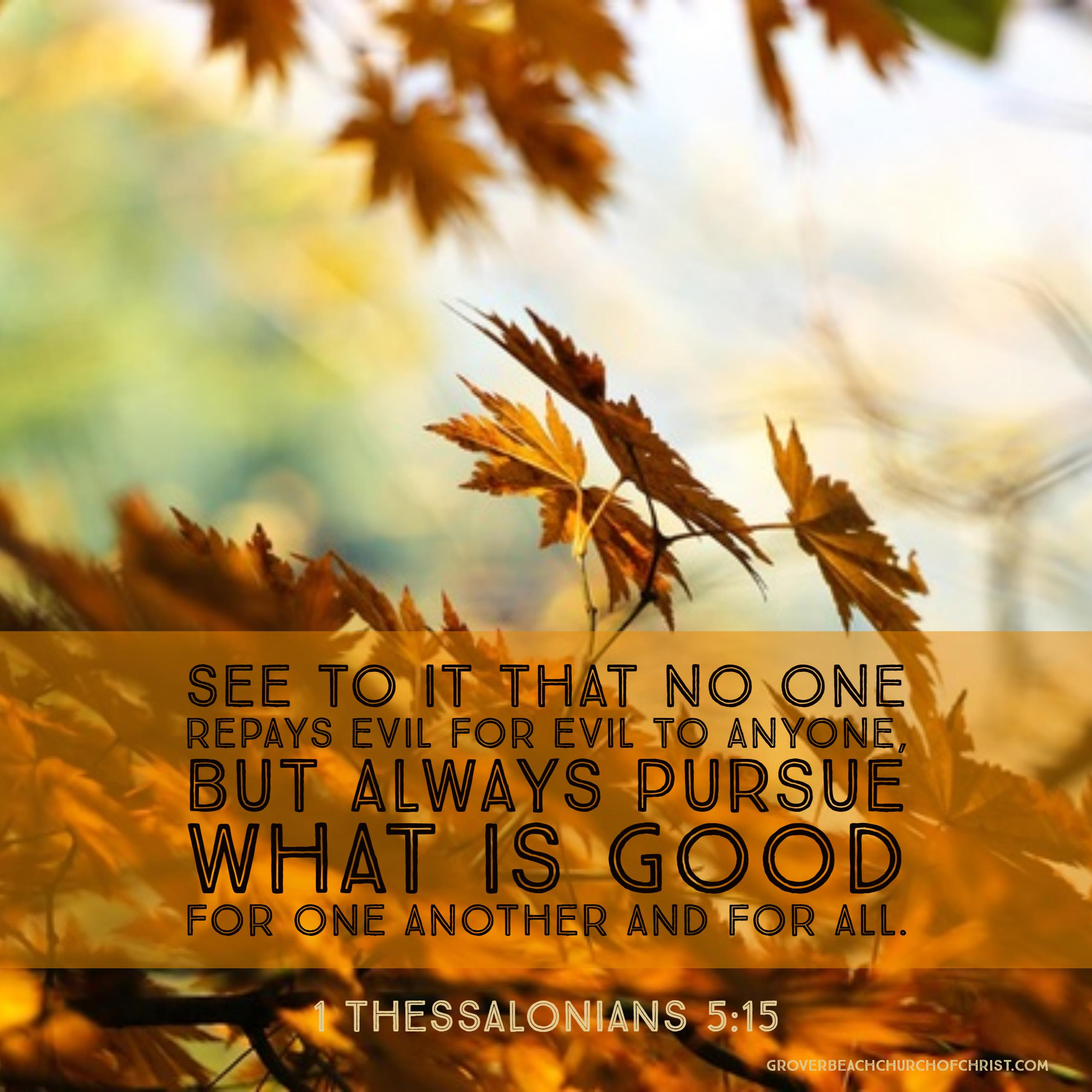 Thessalonians 5:15 See to it that no one